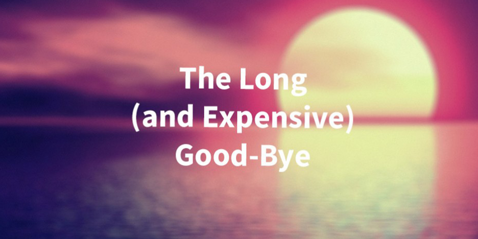 The Long and Expensive Good-Bye